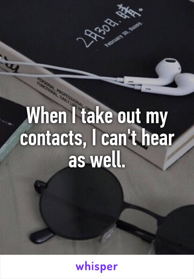When I take out my contacts, I can't hear as well.