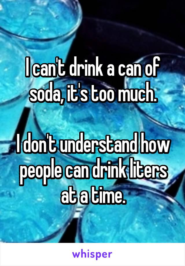 I can't drink a can of soda, it's too much.  I don't understand how people can drink liters at a time.