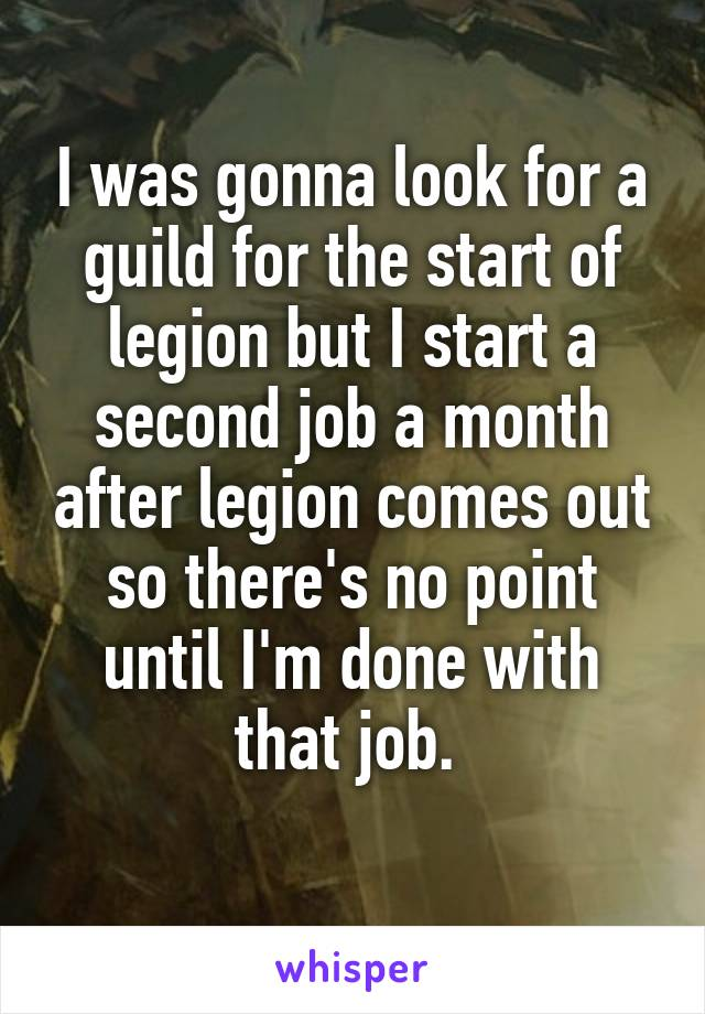 I was gonna look for a guild for the start of legion but I start a second job a month after legion comes out so there's no point until I'm done with that job.