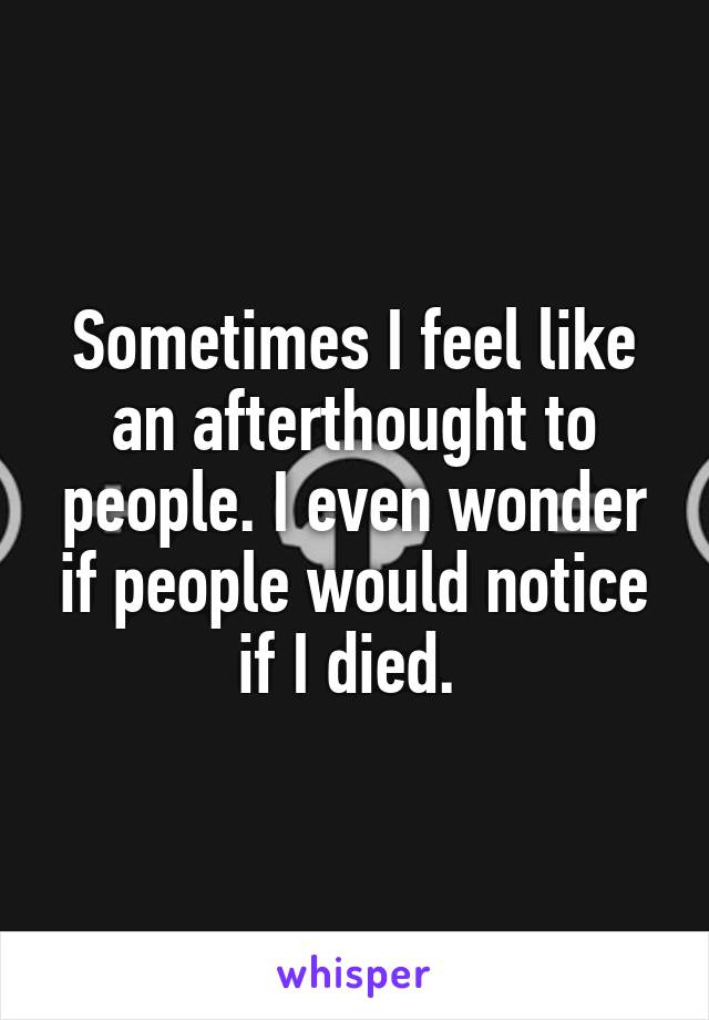 Sometimes I feel like an afterthought to people. I even wonder if people would notice if I died.