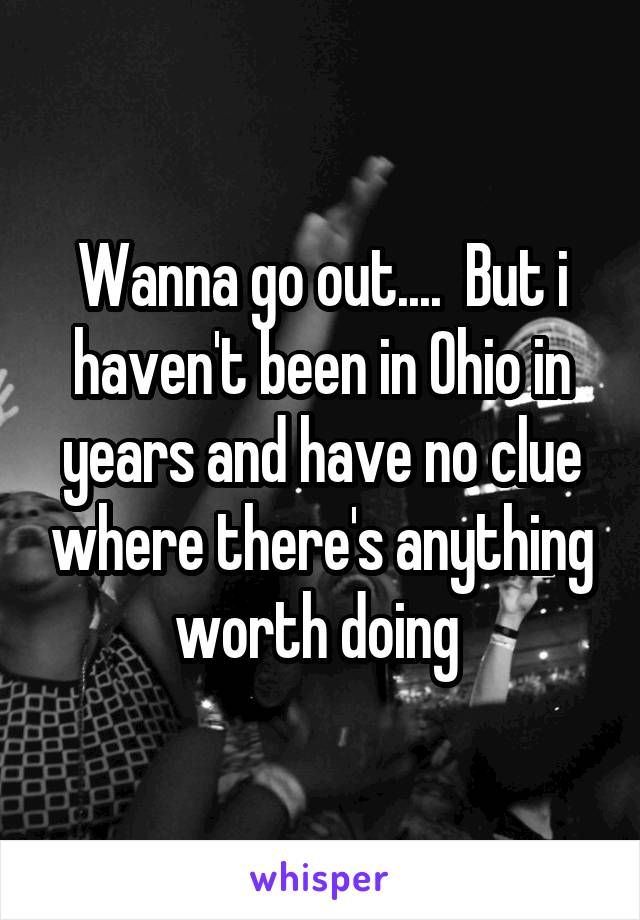 Wanna go out....  But i haven't been in Ohio in years and have no clue where there's anything worth doing