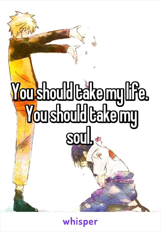 You should take my life.  You should take my soul.