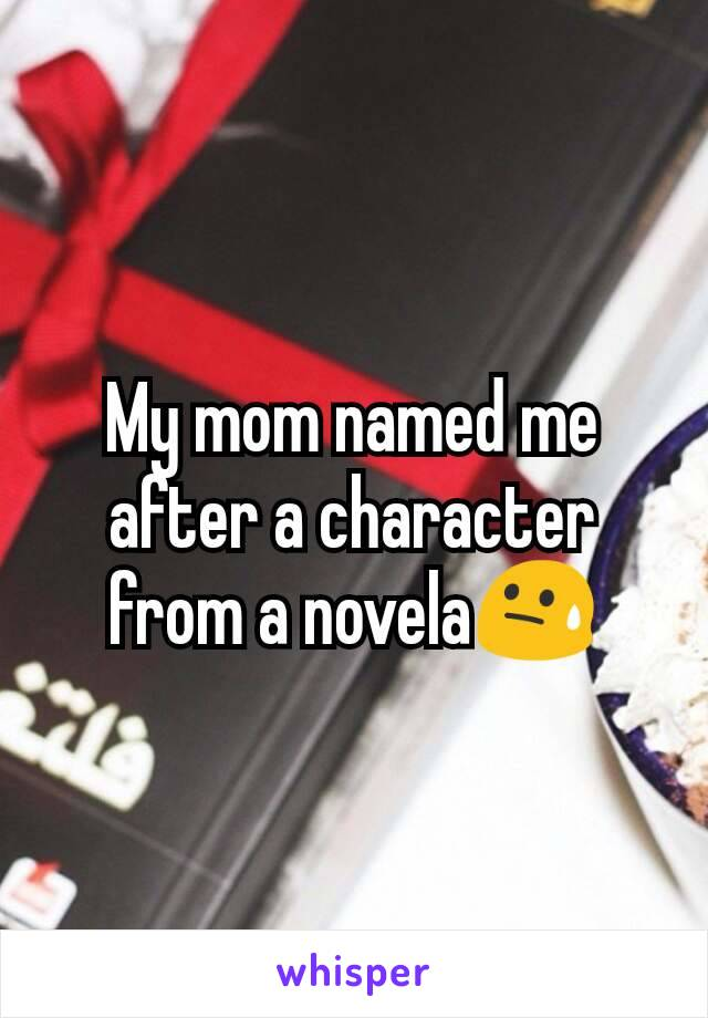 My mom named me after a character from a novela😓