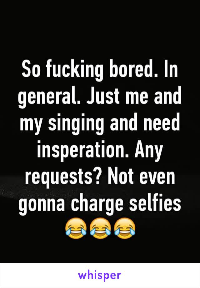 So fucking bored. In general. Just me and my singing and need insperation. Any requests? Not even gonna charge selfies 😂😂😂