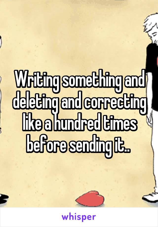 Writing something and deleting and correcting like a hundred times before sending it..