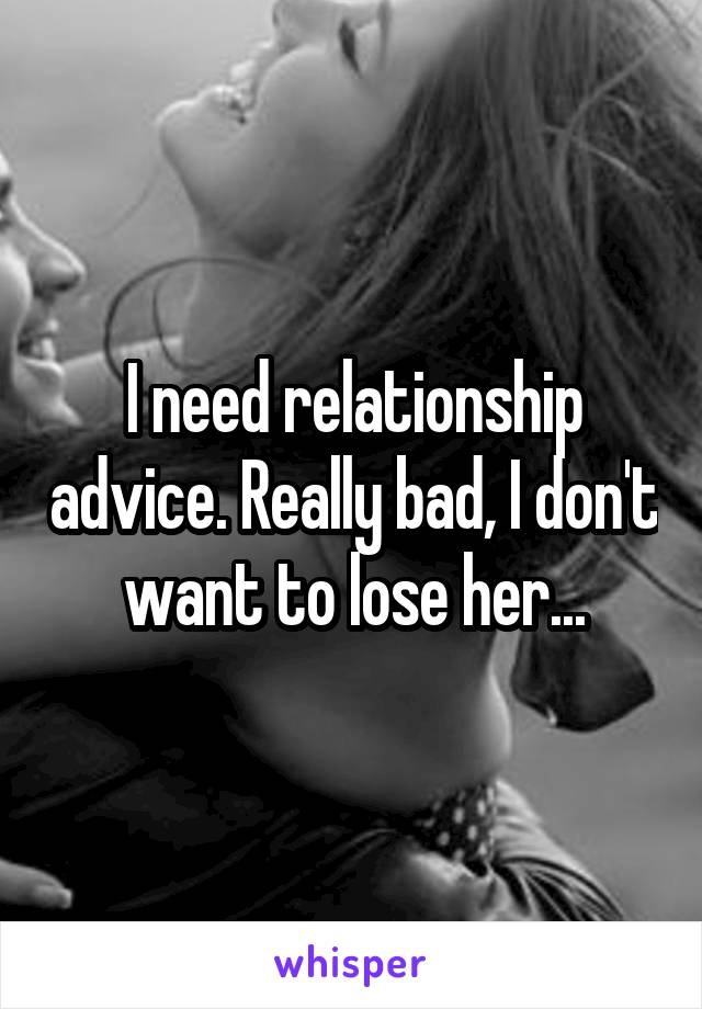 I need relationship advice. Really bad, I don't want to lose her...