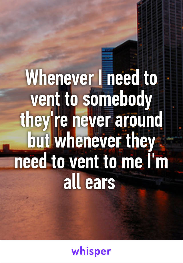 Whenever I need to vent to somebody they're never around but whenever they need to vent to me I'm all ears