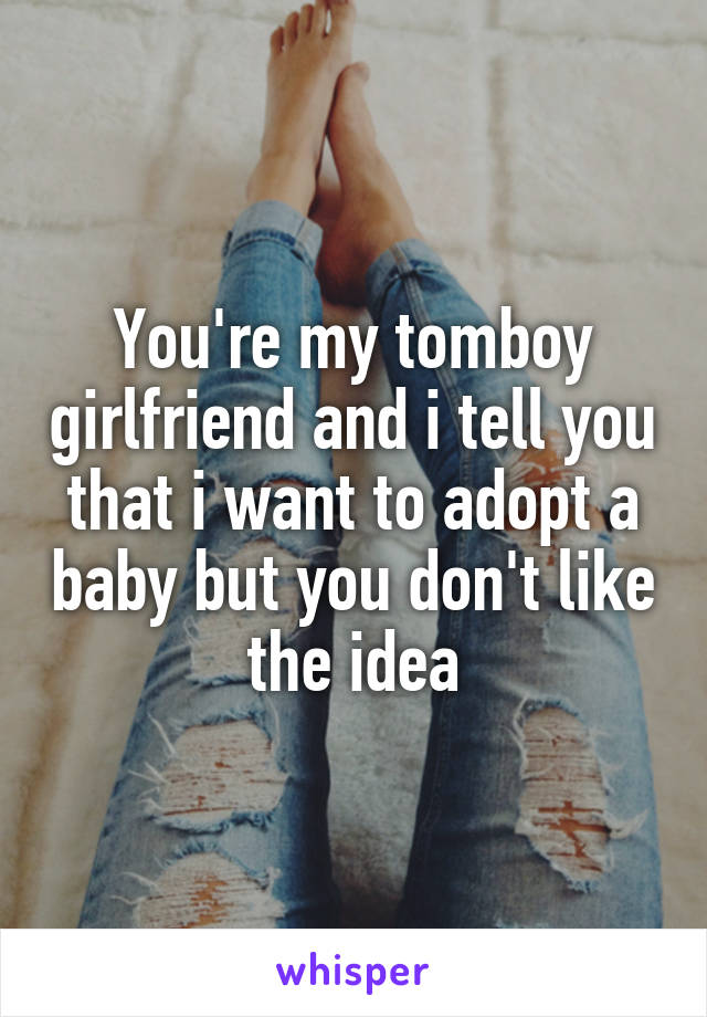 You're my tomboy girlfriend and i tell you that i want to adopt a baby but you don't like the idea
