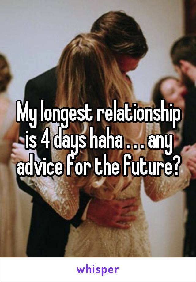 My longest relationship is 4 days haha . . . any advice for the future?