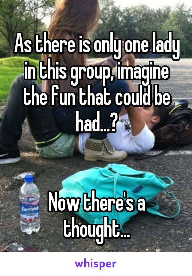 As there is only one lady in this group, imagine the fun that could be had...?   Now there's a thought...