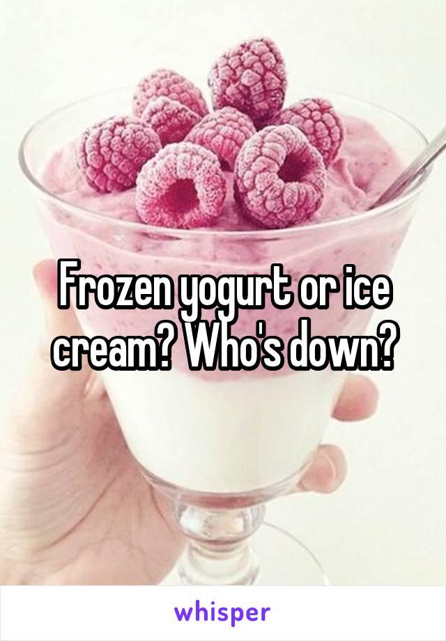 Frozen yogurt or ice cream? Who's down?