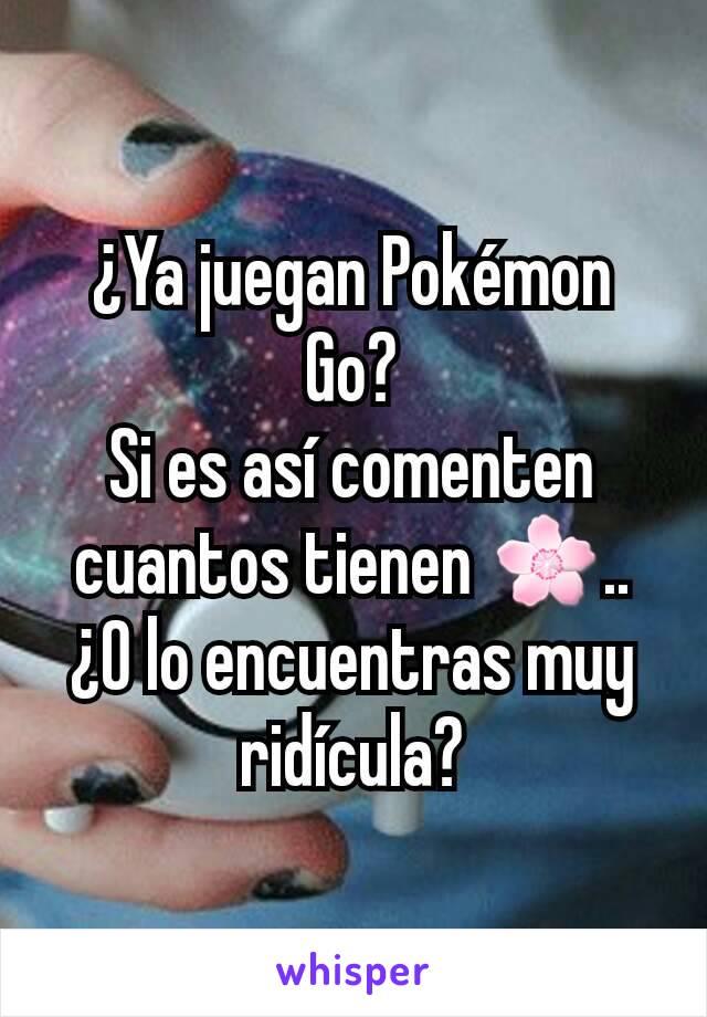 ¿Ya juegan Pokémon Go? Si es así comenten cuantos tienen 🌸.. ¿O lo encuentras muy ridícula?