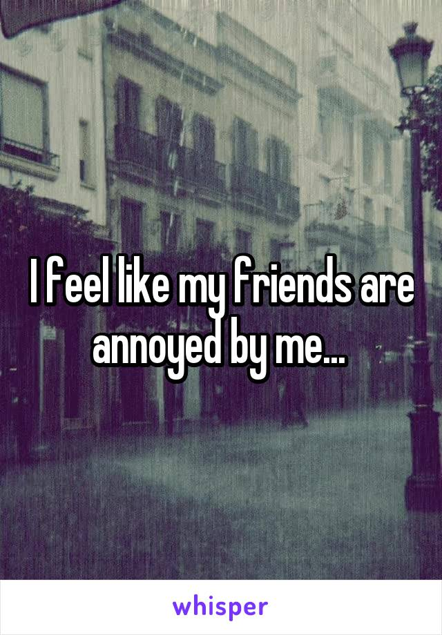 I feel like my friends are annoyed by me...