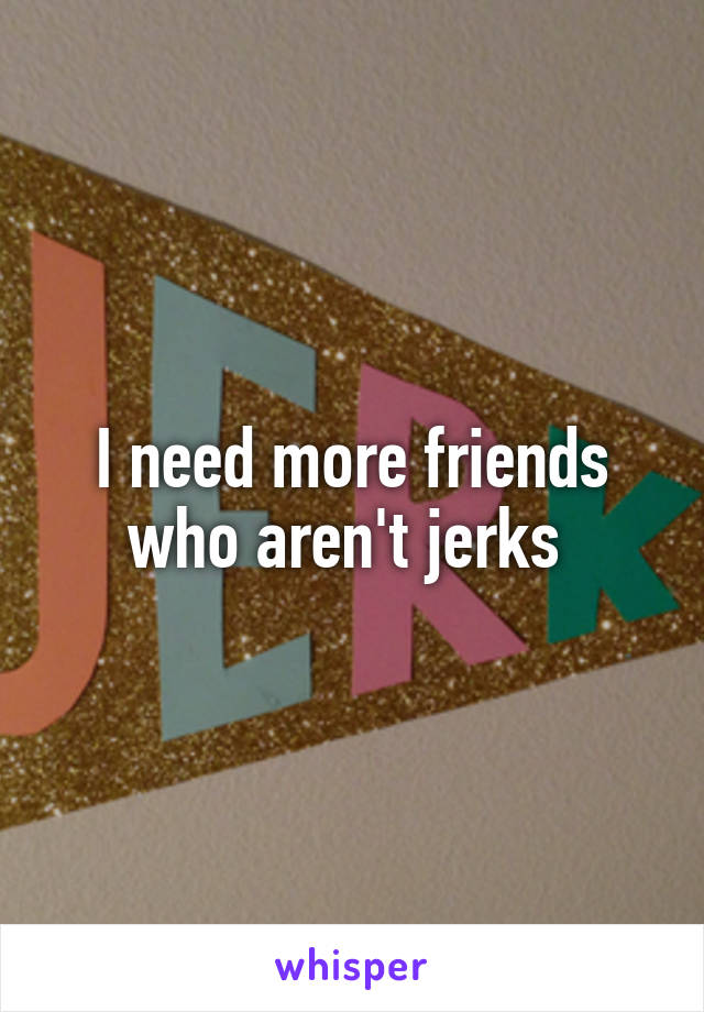 I need more friends who aren't jerks