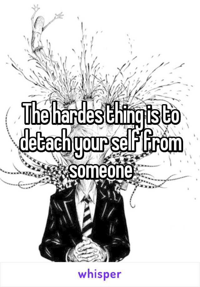 The hardes thing is to detach your self from someone