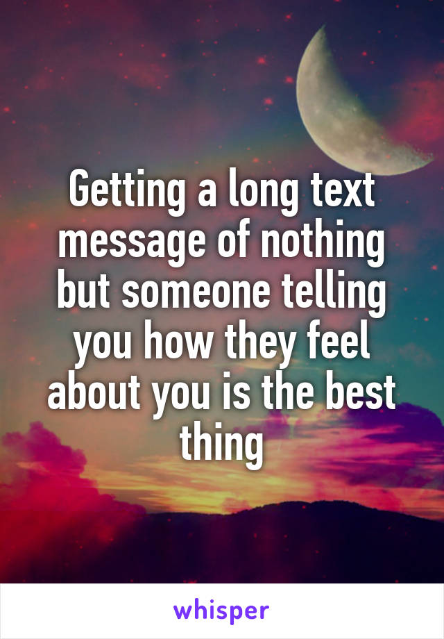 Getting a long text message of nothing but someone telling you how they feel about you is the best thing