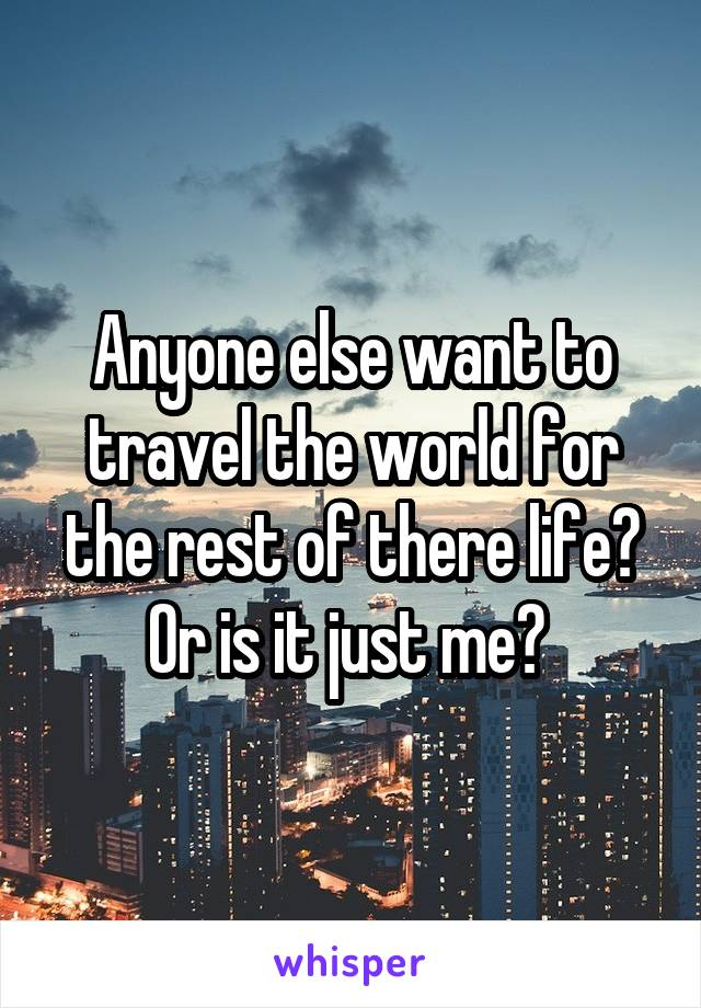 Anyone else want to travel the world for the rest of there life? Or is it just me?