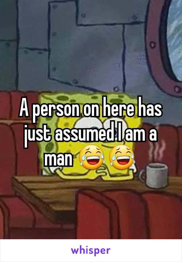 A person on here has just assumed I am a man 😂😂
