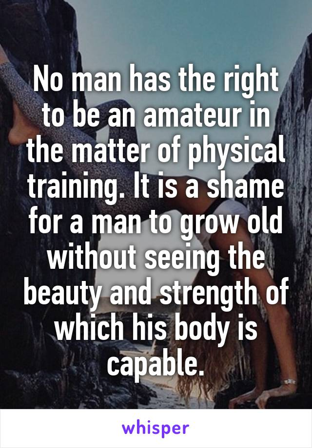No man has the right to be an amateur in the matter of physical training. It is a shame for a man to grow old without seeing the beauty and strength of which his body is capable.