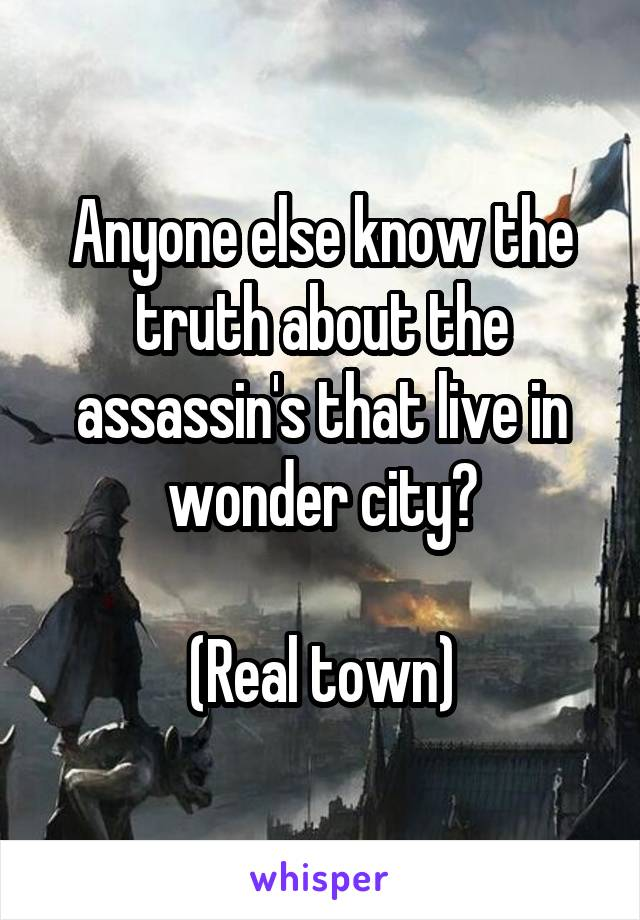 Anyone else know the truth about the assassin's that live in wonder city?  (Real town)