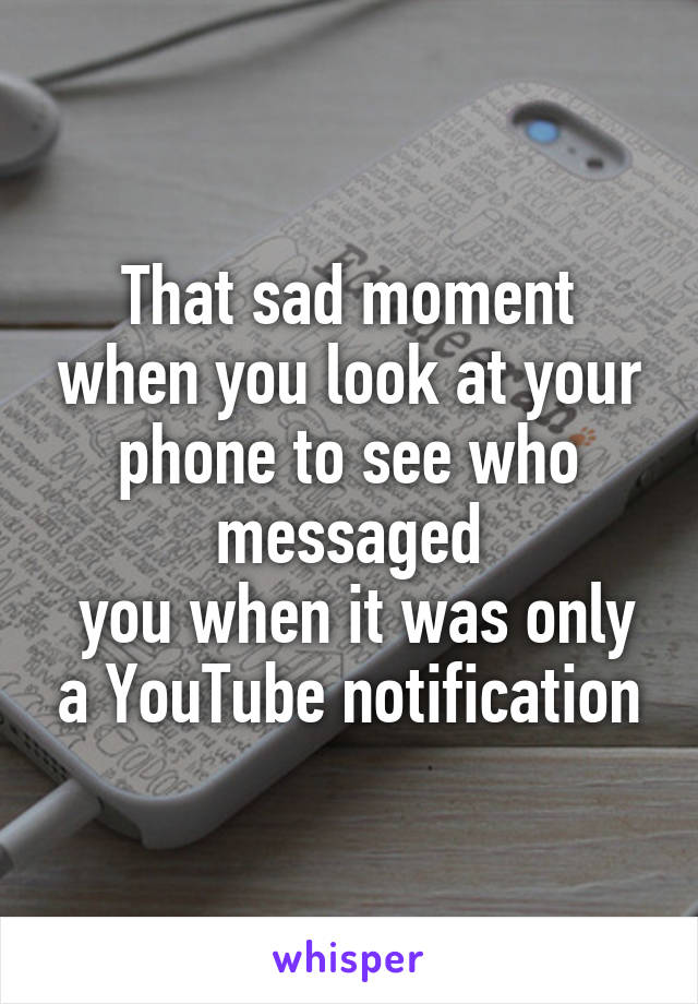 That sad moment when you look at your phone to see who messaged  you when it was only a YouTube notification
