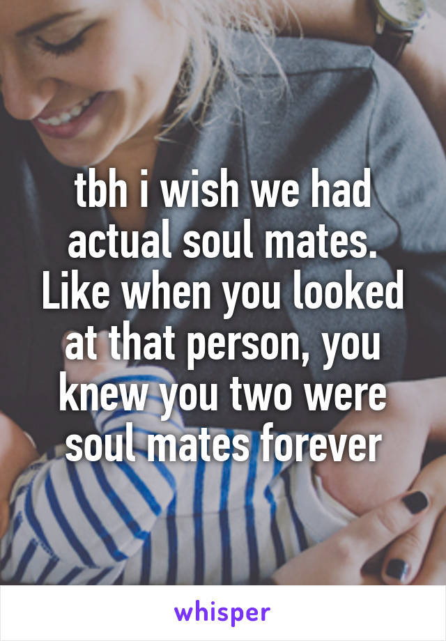 tbh i wish we had actual soul mates. Like when you looked at that person, you knew you two were soul mates forever