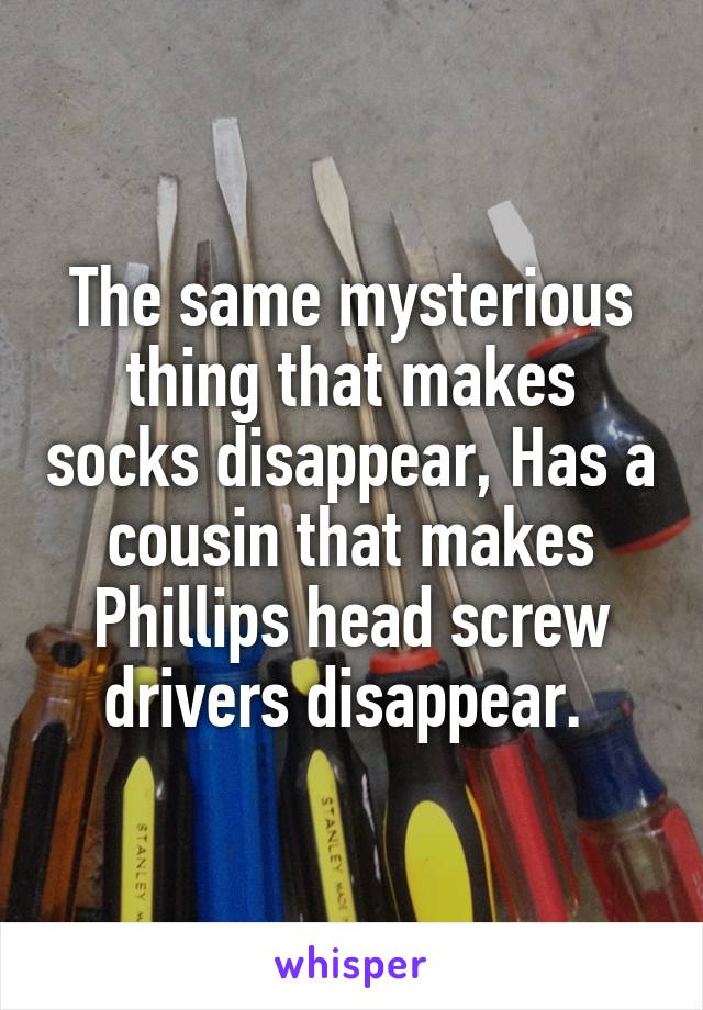 The same mysterious thing that makes socks disappear, Has a cousin that makes Phillips head screw drivers disappear.