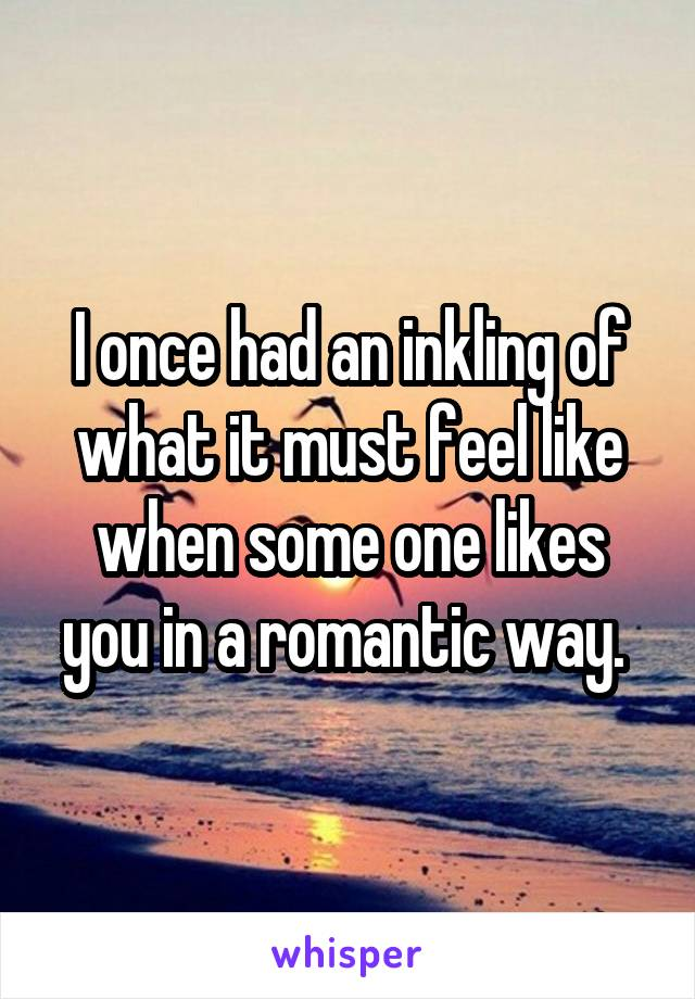 I once had an inkling of what it must feel like when some one likes you in a romantic way.