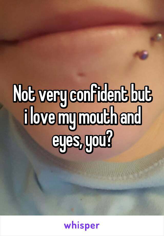 Not very confident but i love my mouth and eyes, you?