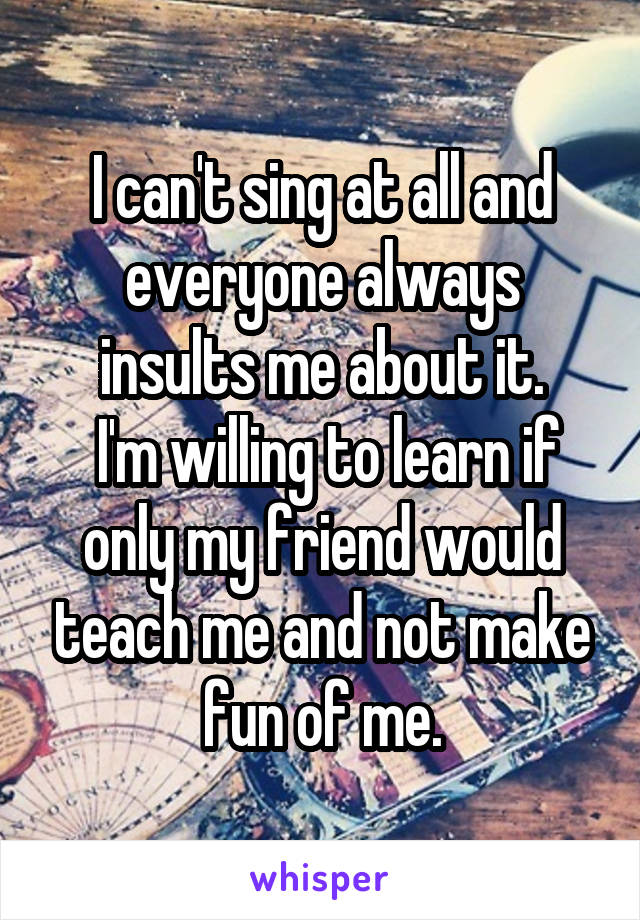 I can't sing at all and everyone always insults me about it.  I'm willing to learn if only my friend would teach me and not make fun of me.