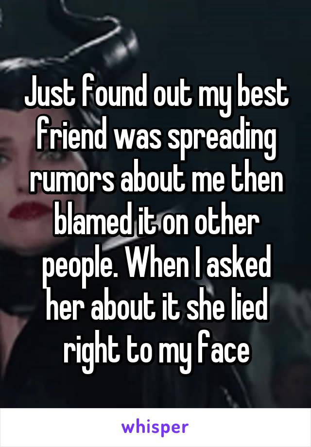 Just found out my best friend was spreading rumors about me then blamed it on other people. When I asked her about it she lied right to my face