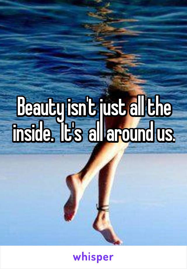 Beauty isn't just all the inside.  It's  all around us.