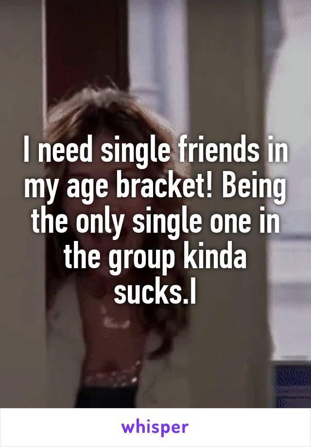 I need single friends in my age bracket! Being the only single one in the group kinda sucks.I