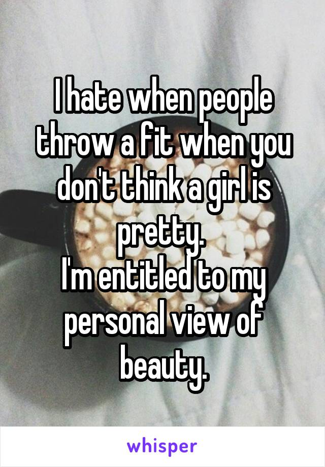 I hate when people throw a fit when you don't think a girl is pretty.  I'm entitled to my personal view of beauty.