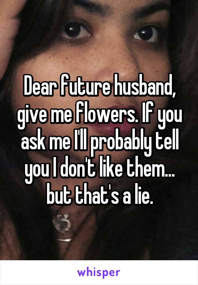 Dear future husband, give me flowers. If you ask me I'll probably tell you I don't like them... but that's a lie.