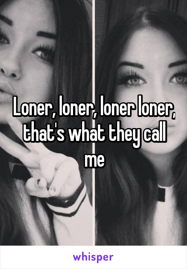 Loner, loner, loner loner, that's what they call me