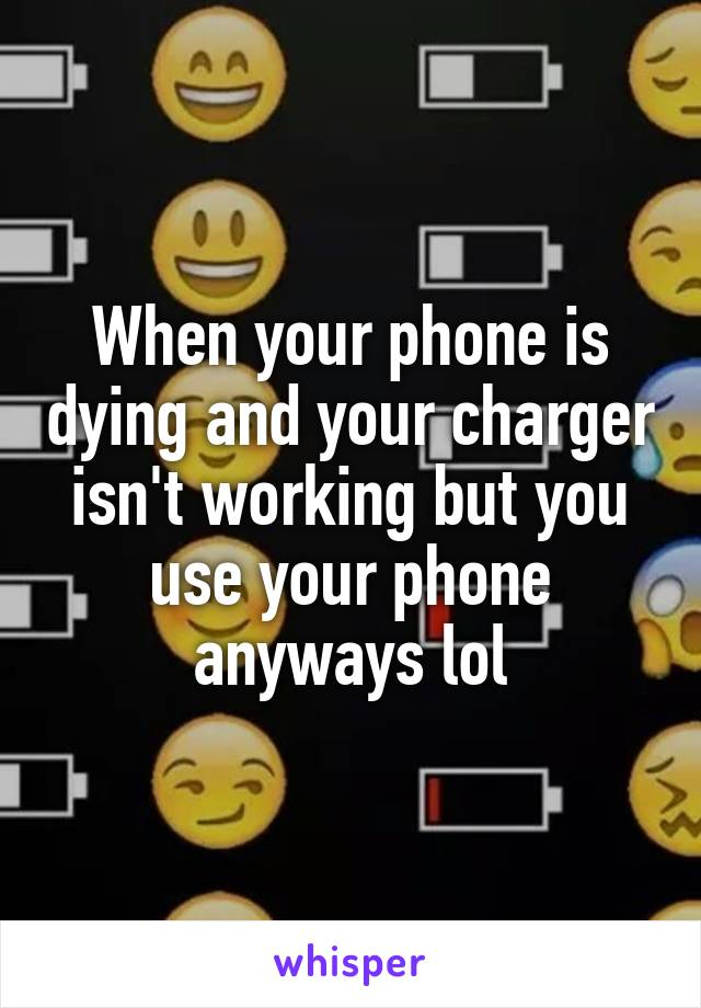 When your phone is dying and your charger isn't working but you use your phone anyways lol