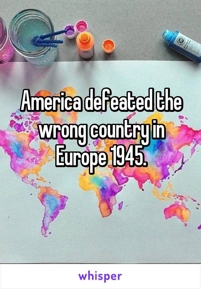 America defeated the wrong country in Europe 1945.
