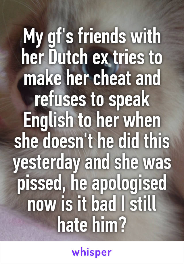 My gf's friends with her Dutch ex tries to make her cheat and refuses to speak English to her when she doesn't he did this yesterday and she was pissed, he apologised now is it bad I still hate him?