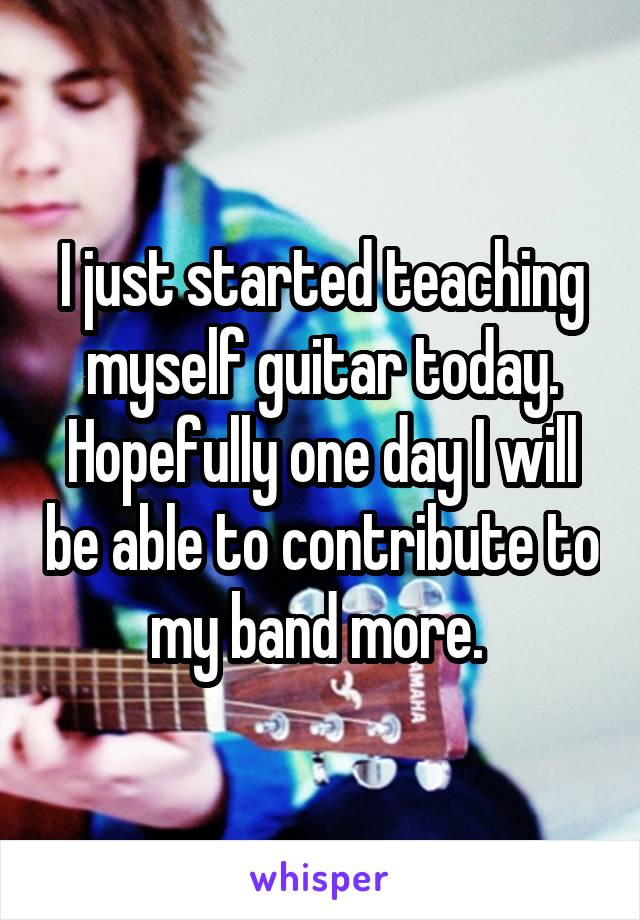 I just started teaching myself guitar today. Hopefully one day I will be able to contribute to my band more.