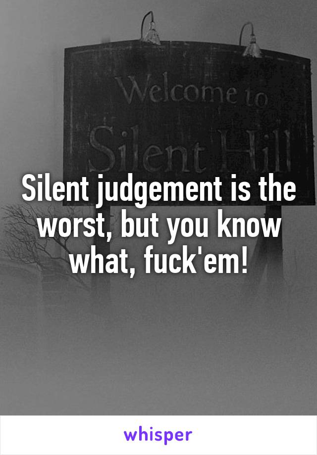 Silent judgement is the worst, but you know what, fuck'em!