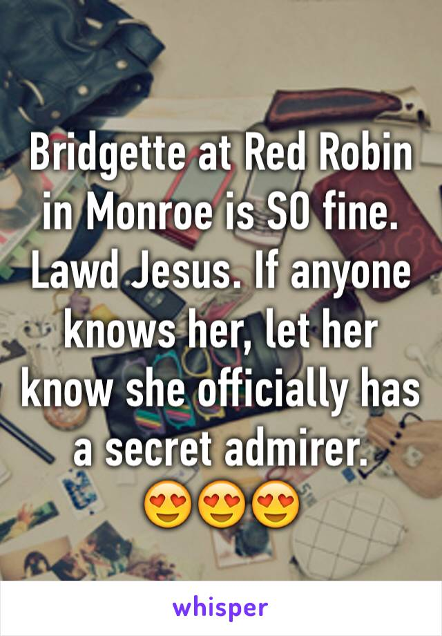Bridgette at Red Robin in Monroe is SO fine. Lawd Jesus. If anyone knows her, let her know she officially has a secret admirer.  😍😍😍