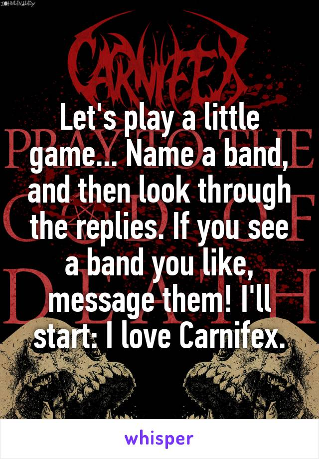Let's play a little game... Name a band, and then look through the replies. If you see a band you like, message them! I'll start: I love Carnifex.