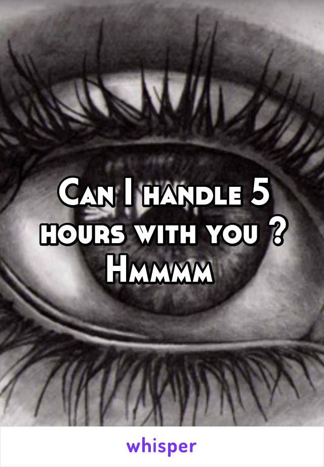 Can I handle 5 hours with you ? Hmmmm