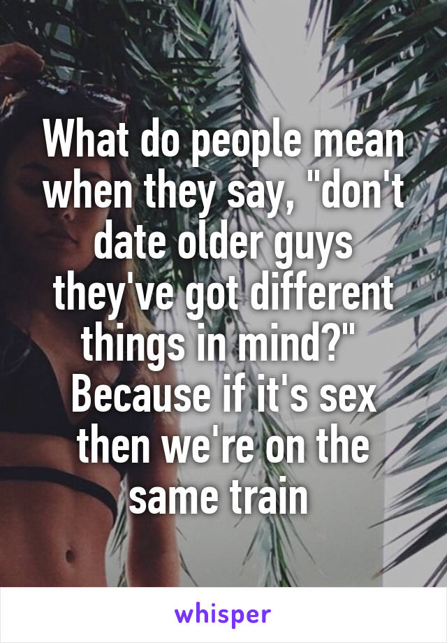 """What do people mean when they say, """"don't date older guys they've got different things in mind?""""  Because if it's sex then we're on the same train"""