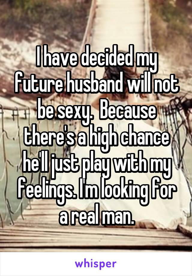 I have decided my future husband will not be sexy.  Because there's a high chance he'll just play with my feelings. I'm looking for a real man.