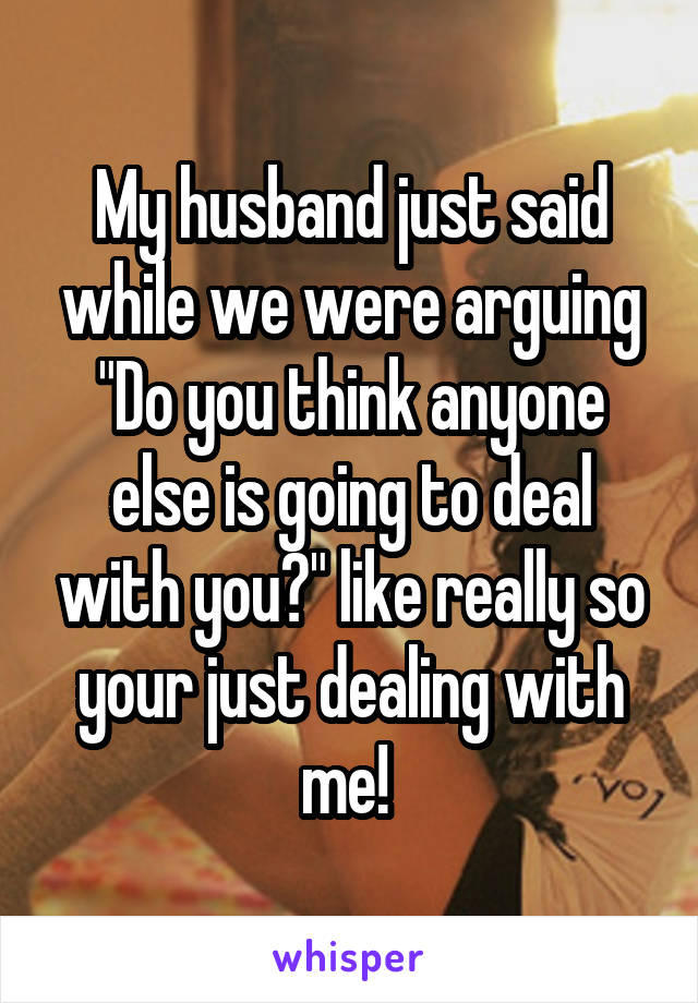 """My husband just said while we were arguing """"Do you think anyone else is going to deal with you?"""" like really so your just dealing with me!"""
