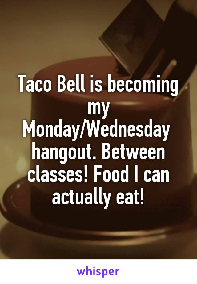 Taco Bell is becoming my Monday/Wednesday  hangout. Between classes! Food I can actually eat!