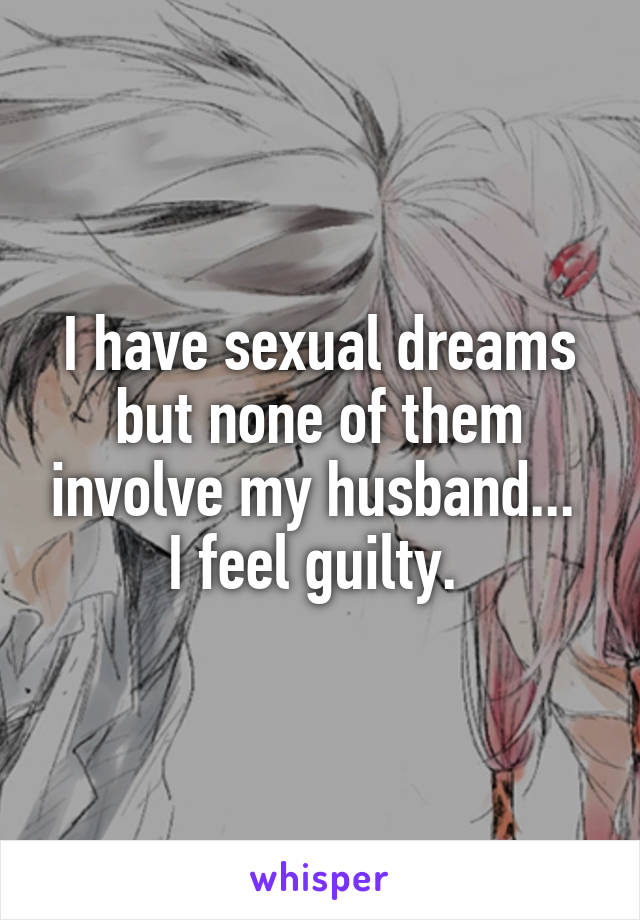 I have sexual dreams but none of them involve my husband...  I feel guilty.