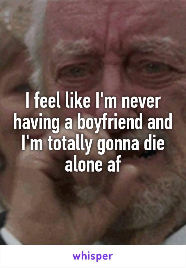 I feel like I'm never having a boyfriend and I'm totally gonna die alone af